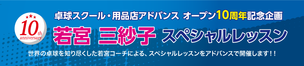 卓球スクール・用品店アドバンス オープン10周年記念企画「若宮 三紗子 スペシャルレッスン」世界の卓球を知り尽くした若宮コーチによる、スペシャルレッスンをアドバンスで開催しました!!