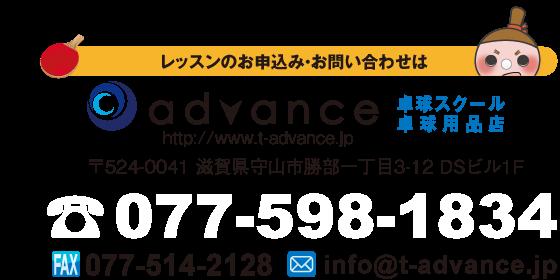 レッスンのお申し込み・お問い合わせは 卓球スクール・卓球用品店 アドバンス http://www.t-advance.jp 〒524-0041 滋賀県守山市勝部一丁目3-12 DSビル1F TEL 077-598-1834 FAX 077-514-2128 MAIL info@t-advance.jp